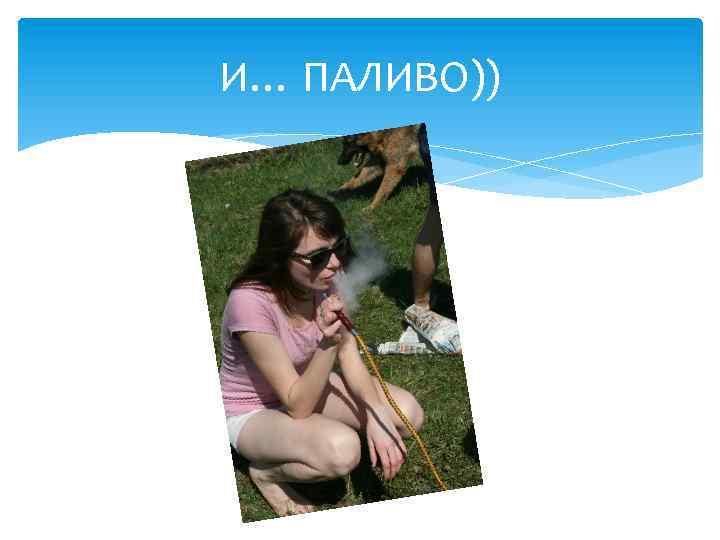 И… ПАЛИВО))