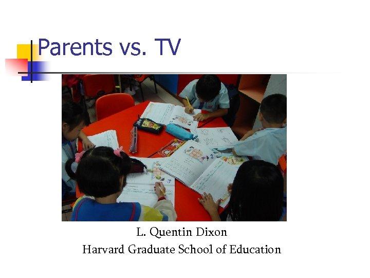 Parents vs. TV L. Quentin Dixon Harvard Graduate School of Education