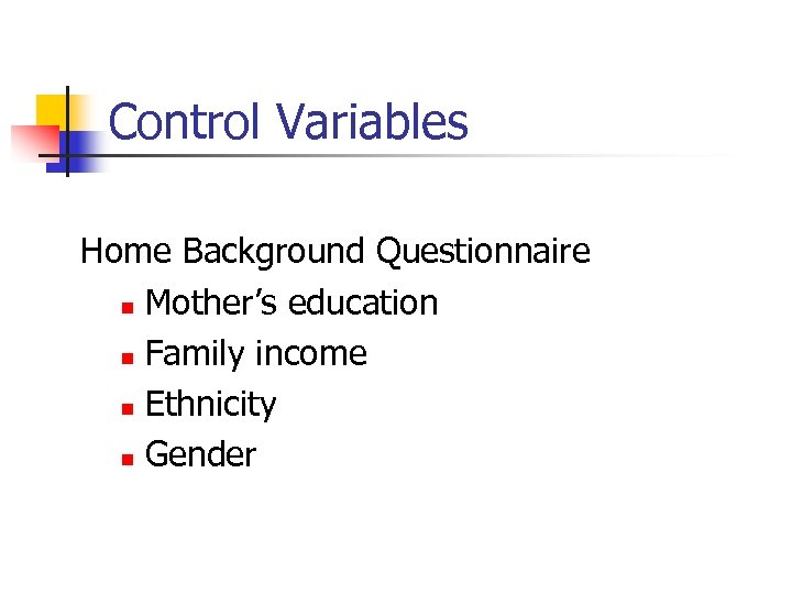 Control Variables Home Background Questionnaire n Mother's education n Family income n Ethnicity n