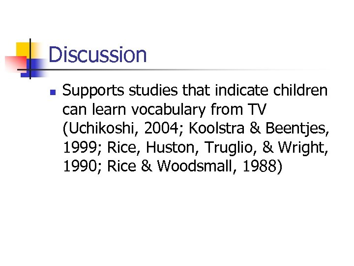 Discussion n Supports studies that indicate children can learn vocabulary from TV (Uchikoshi, 2004;