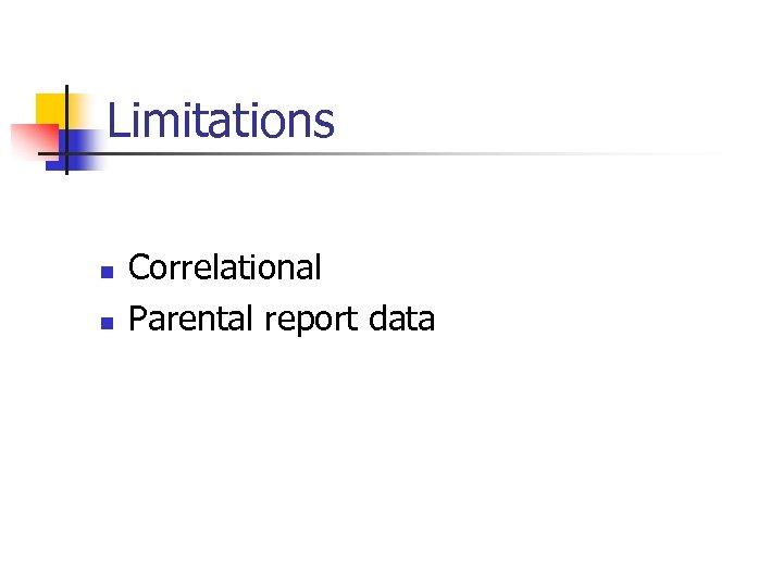 Limitations n n Correlational Parental report data