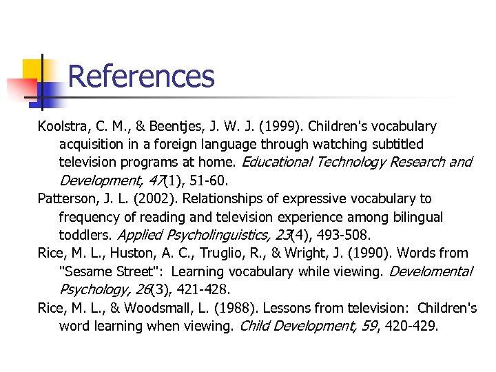 References Koolstra, C. M. , & Beentjes, J. W. J. (1999). Children's vocabulary acquisition