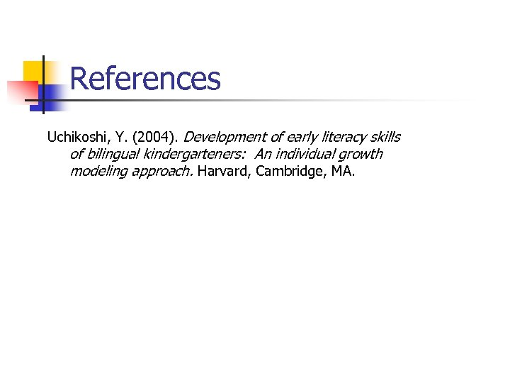References Uchikoshi, Y. (2004). Development of early literacy skills of bilingual kindergarteners: An individual