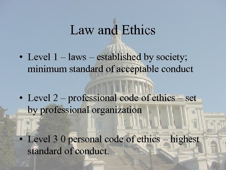 Law and Ethics • Level 1 – laws – established by society; minimum standard