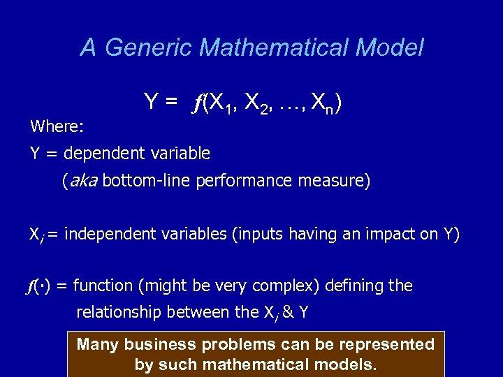 A Generic Mathematical Model Where: Y = f(X 1, X 2, …, Xn) Y