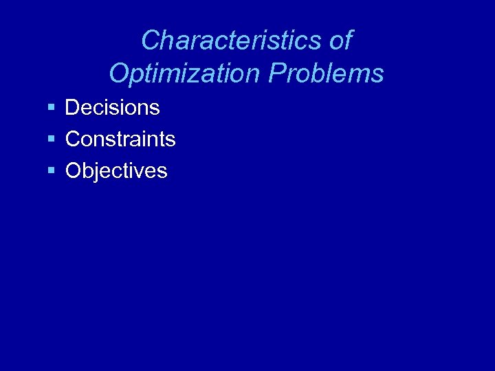 Characteristics of Optimization Problems § Decisions § Constraints § Objectives
