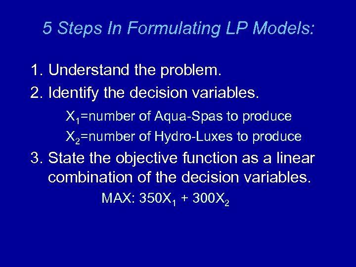 5 Steps In Formulating LP Models: 1. Understand the problem. 2. Identify the decision