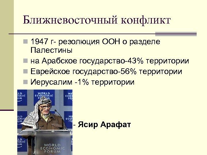 Ближневосточный конфликт n 1947 г- резолюция ООН о разделе Палестины n на Арабское государство-43%