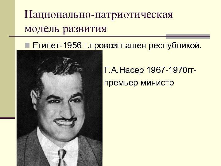 Национально-патриотическая модель развития n Египет-1956 г. провозглашен республикой. n n n Г. А. Насер