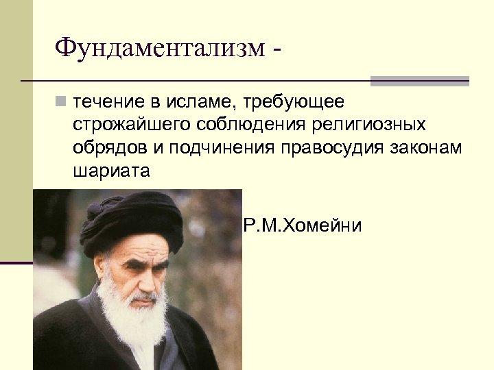 Фундаментализм n течение в исламе, требующее строжайшего соблюдения религиозных обрядов и подчинения правосудия законам