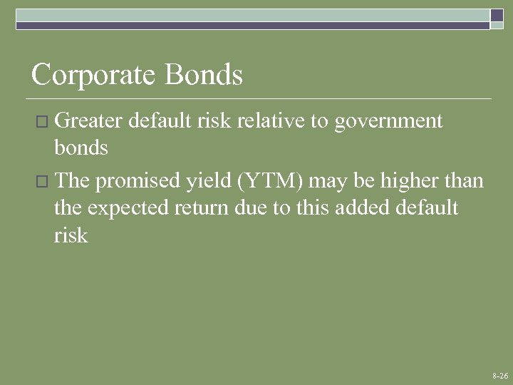 Corporate Bonds o Greater default risk relative to government bonds o The promised yield
