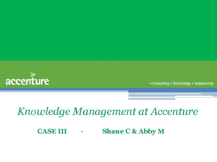 Knowledge Management at Accenture CASE III - Shane C & Abby M