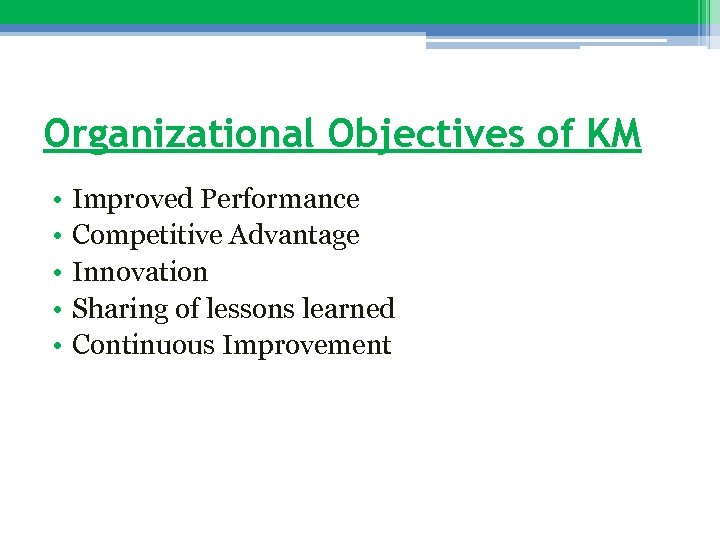 Organizational Objectives of KM • • • Improved Performance Competitive Advantage Innovation Sharing of