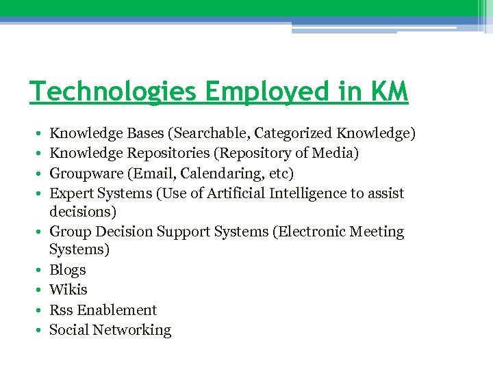 Technologies Employed in KM • • • Knowledge Bases (Searchable, Categorized Knowledge) Knowledge Repositories