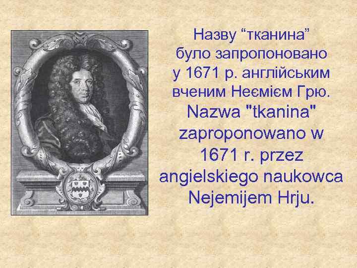 """Назву """"тканина"""" було запропоновано у 1671 р. англійським вченим Неємієм Грю. Nazwa"""