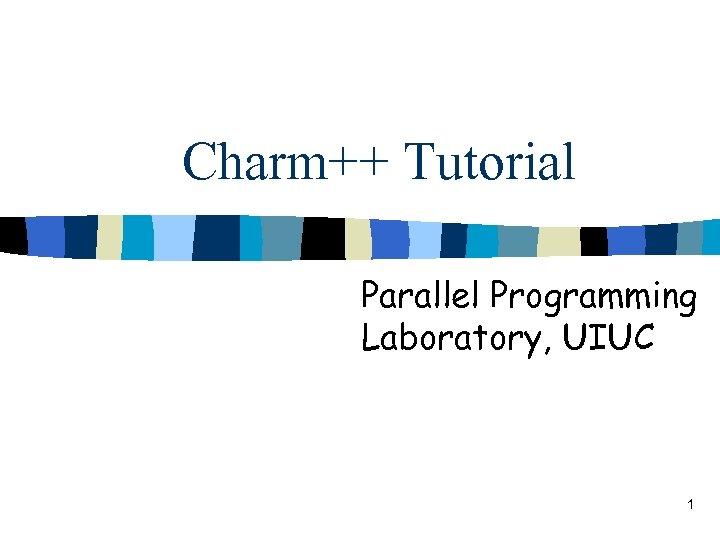 Charm++ Tutorial Parallel Programming Laboratory, UIUC 1