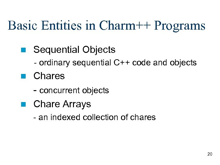 Basic Entities in Charm++ Programs n Sequential Objects - ordinary sequential C++ code and