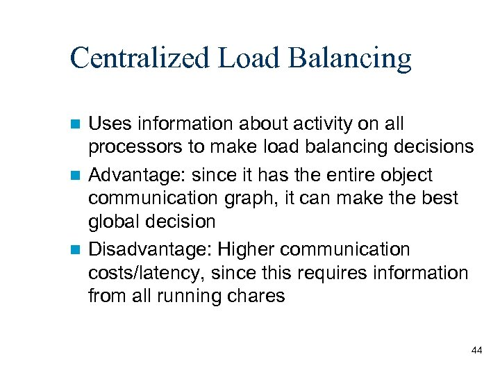Centralized Load Balancing Uses information about activity on all processors to make load balancing