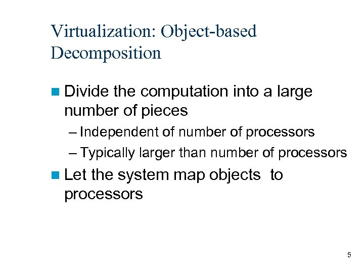 Virtualization: Object-based Decomposition n Divide the computation into a large number of pieces –