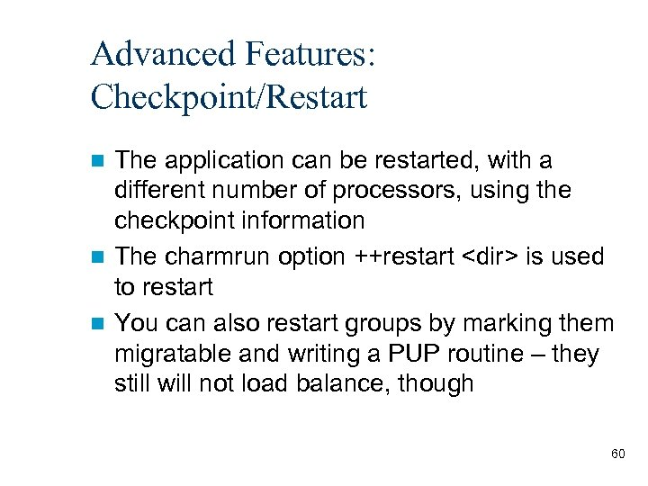 Advanced Features: Checkpoint/Restart The application can be restarted, with a different number of processors,