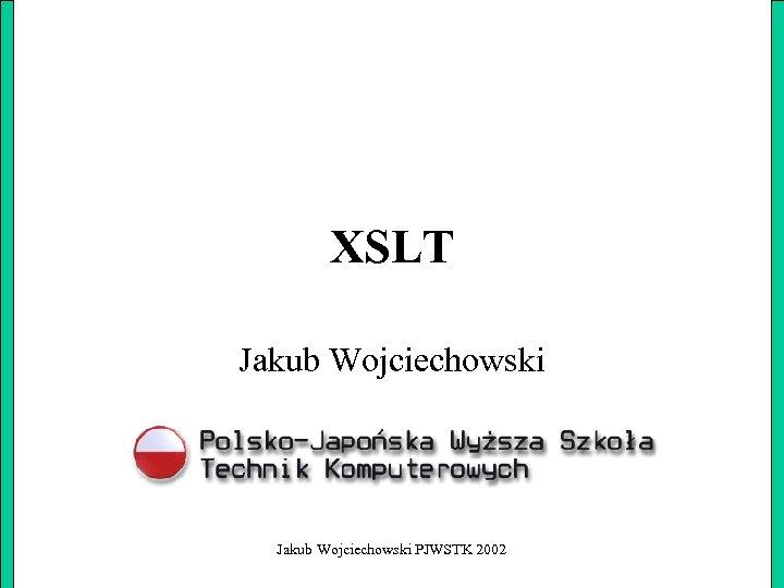 XSLT Jakub Wojciechowski PJWSTK 2002