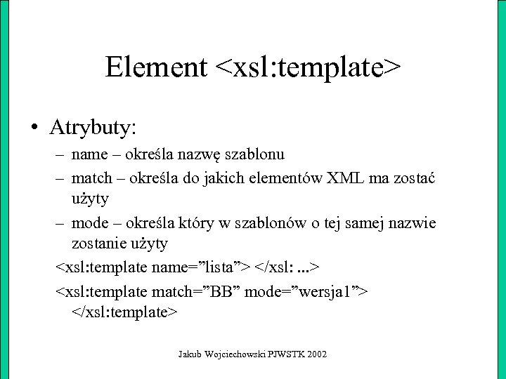 Element <xsl: template> • Atrybuty: – name – określa nazwę szablonu – match –