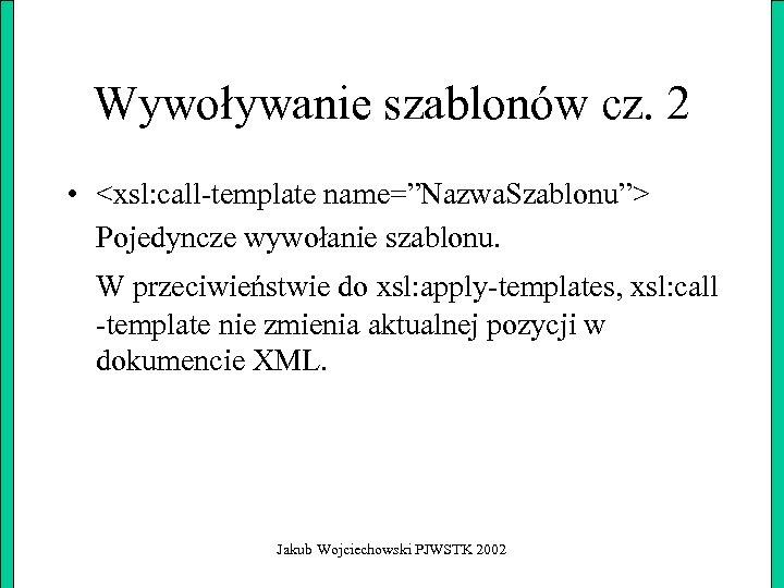 """Wywoływanie szablonów cz. 2 • <xsl: call-template name=""""Nazwa. Szablonu""""> Pojedyncze wywołanie szablonu. W przeciwieństwie"""