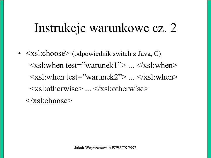 Instrukcje warunkowe cz. 2 • <xsl: choose> (odpowiednik switch z Java, C) <xsl: when