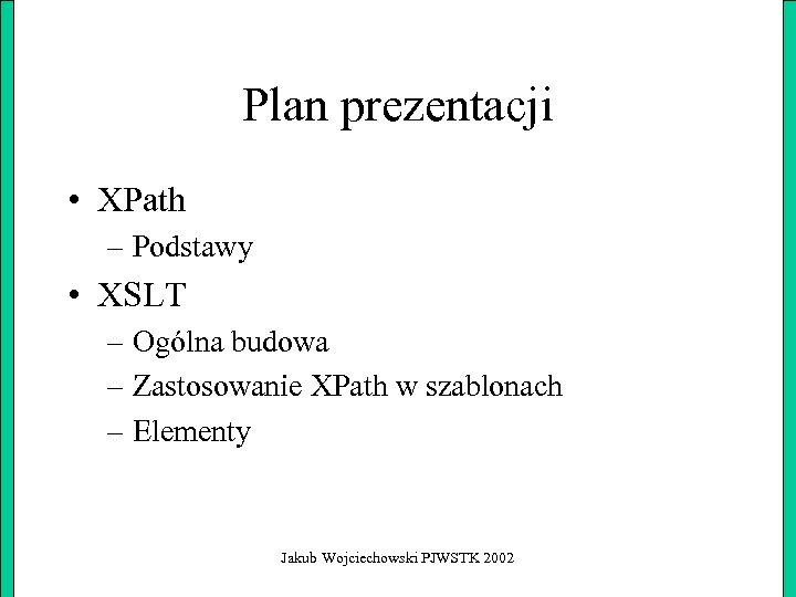 Plan prezentacji • XPath – Podstawy • XSLT – Ogólna budowa – Zastosowanie XPath