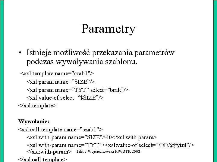 """Parametry • Istnieje możliwość przekazania parametrów podczas wywoływania szablonu. <xsl: template name=""""szab 1""""> <xsl:"""