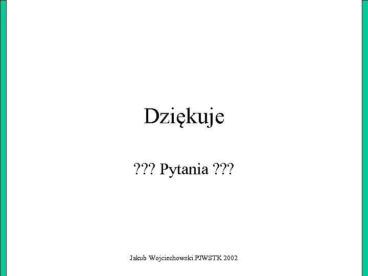 Dziękuje ? ? ? Pytania ? ? ? Jakub Wojciechowski PJWSTK 2002