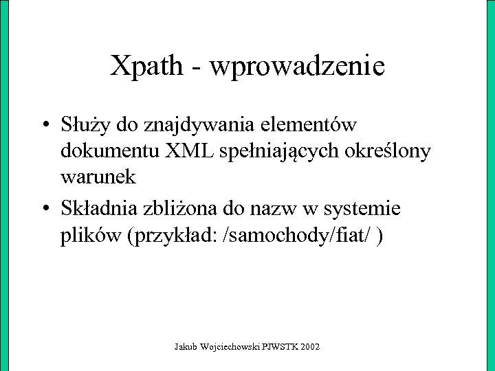 Xpath - wprowadzenie • Służy do znajdywania elementów dokumentu XML spełniających określony warunek •
