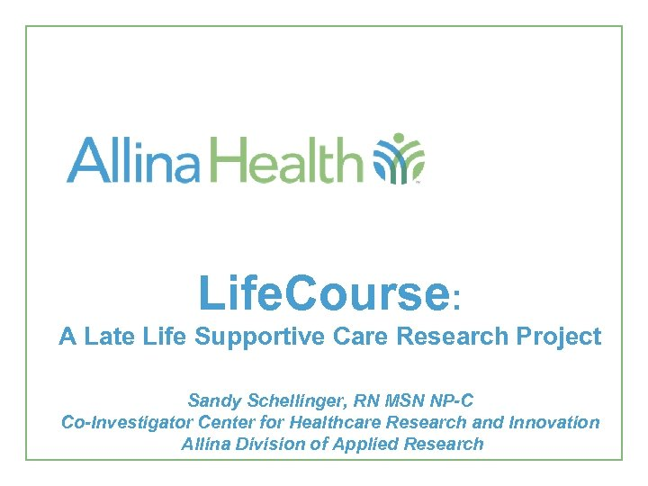 Life. Course: A Late Life Supportive Care Research Project Sandy Schellinger, RN MSN NP-C