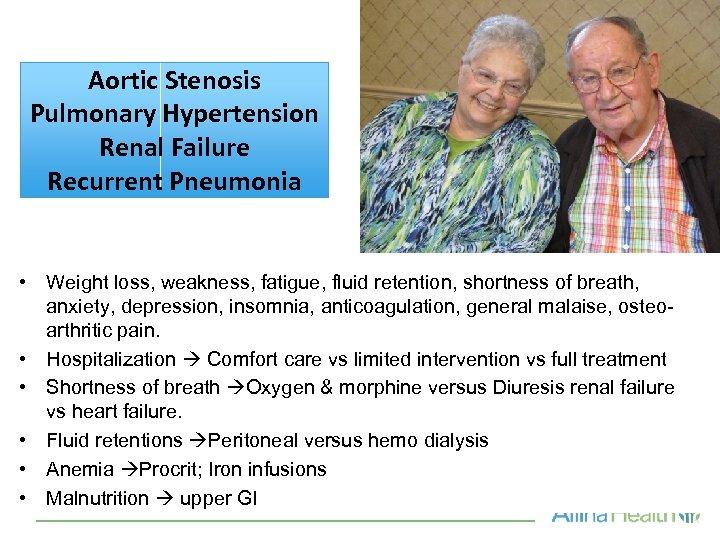 Aortic Stenosis Pulmonary Hypertension Renal Failure Recurrent Pneumonia • Weight loss, weakness, fatigue, fluid