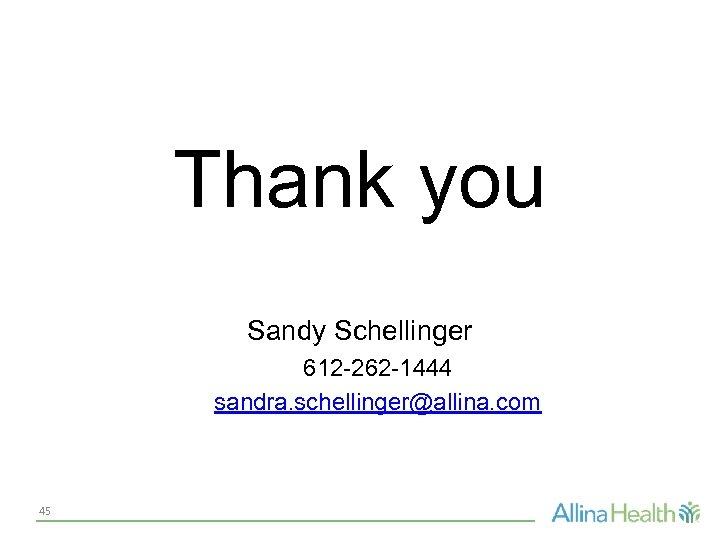Thank you Sandy Schellinger 612 -262 -1444 sandra. schellinger@allina. com 45