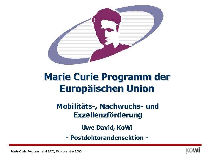 Marie Curie Programm der Europäischen Union Mobilitäts-, Nachwuchs- und Exzellenzförderung Uwe David, Ko. Wi