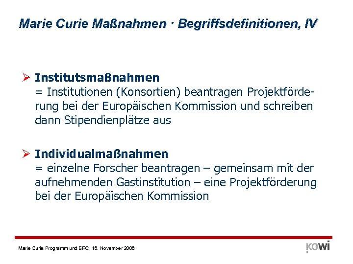 Marie Curie Maßnahmen · Begriffsdefinitionen, IV Ø Institutsmaßnahmen = Institutionen (Konsortien) beantragen Projektförderung bei