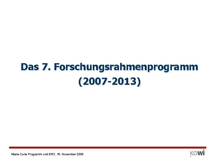 Das 7. Forschungsrahmenprogramm (2007 -2013) Marie Curie Programm und ERC, 16. November 2006