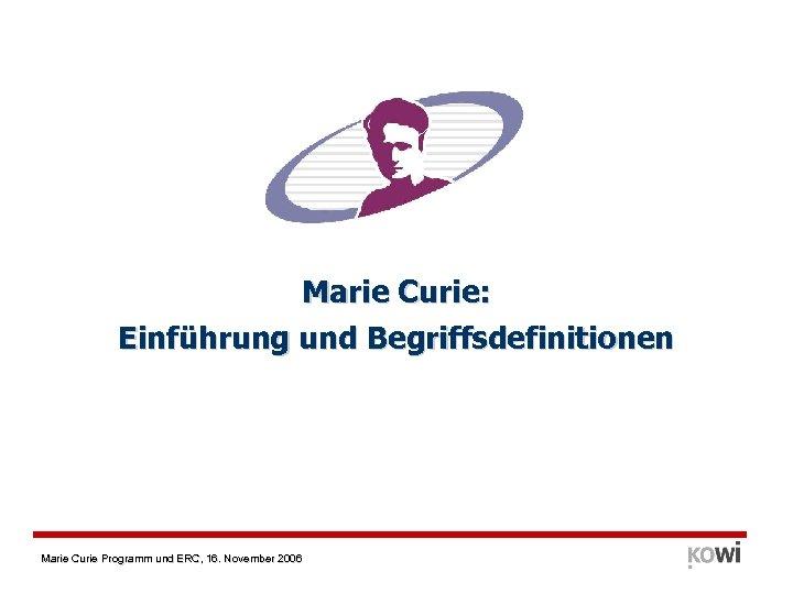 Marie Curie: Einführung und Begriffsdefinitionen Marie Curie Programm und ERC, 16. November 2006