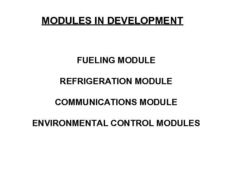 MODULES IN DEVELOPMENT FUELING MODULE REFRIGERATION MODULE COMMUNICATIONS MODULE ENVIRONMENTAL CONTROL MODULES