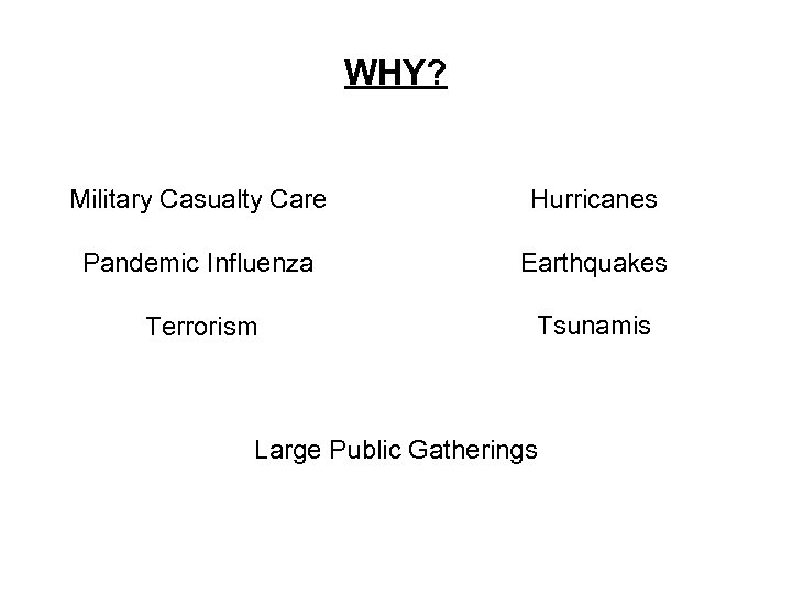 WHY? Military Casualty Care Hurricanes Pandemic Influenza Earthquakes Terrorism Tsunamis Large Public Gatherings