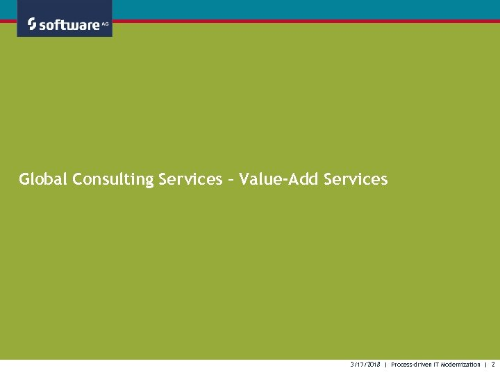 Global Consulting Services – Value-Add Services 3/17/2018 | Process-driven IT Modernization | 2