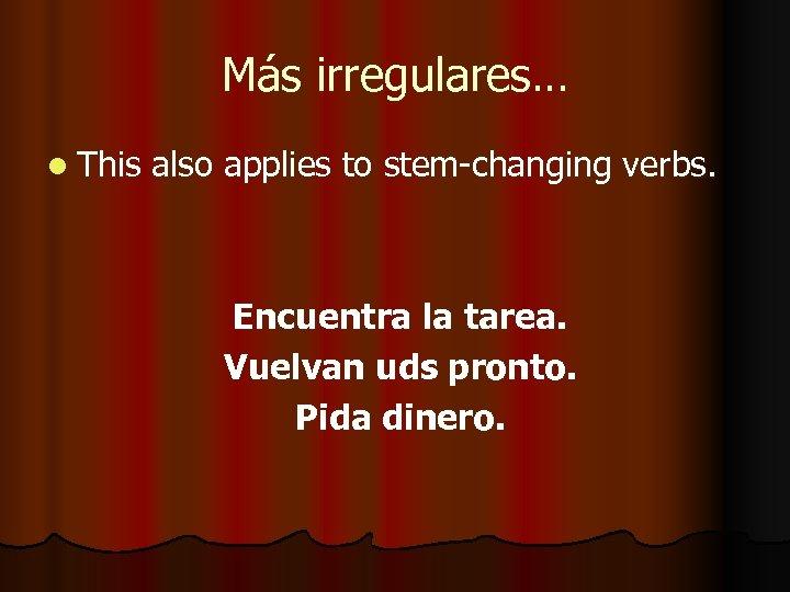Más irregulares… l This also applies to stem-changing verbs. Encuentra la tarea. Vuelvan uds