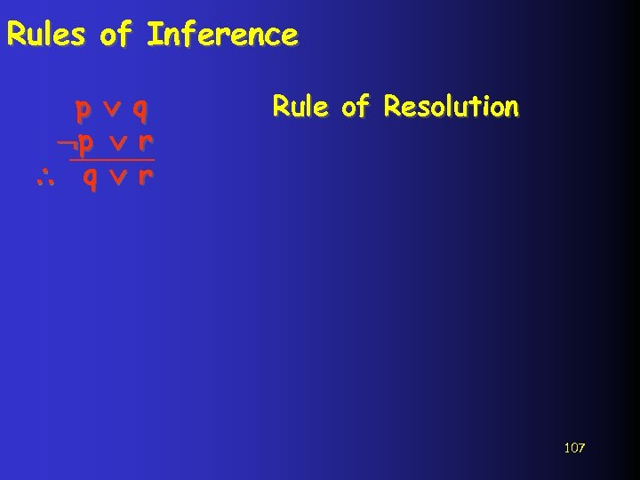 Rules of Inference p q p r q r Rule of Resolution 107