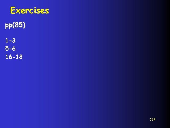 Exercises pp(85) 1 -3 5 -6 16 -18 137