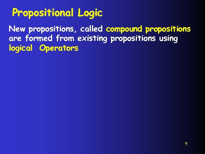 Propositional Logic New propositions, called compound propositions are formed from existing propositions using logical