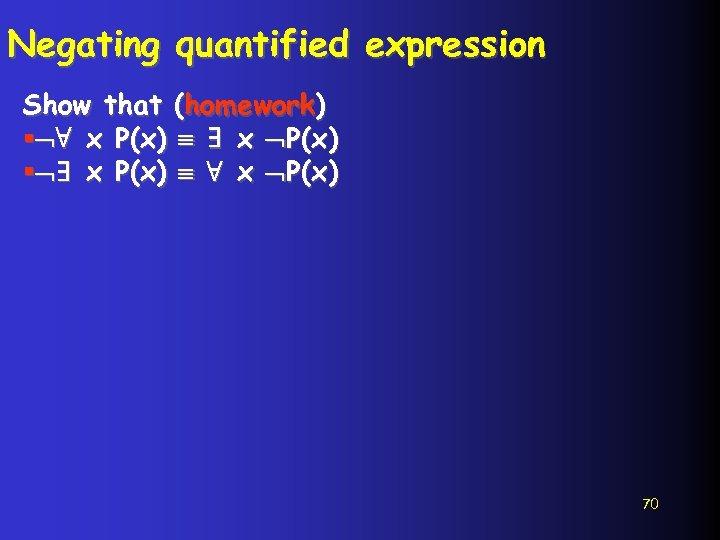 Negating quantified expression Show that (homework) § ∀ x P(x) ∃ x P(x) §