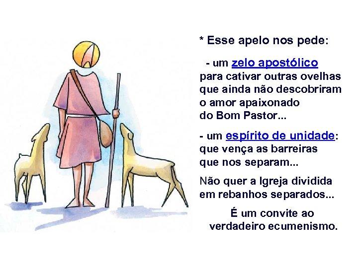 * Esse apelo nos pede: - um zelo apostólico para cativar outras ovelhas que
