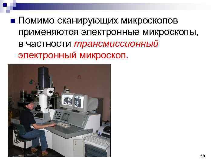 n Помимо сканирующих микроскопов применяются электронные микроскопы, в частности трансмиссионный электронный микроскоп. 39