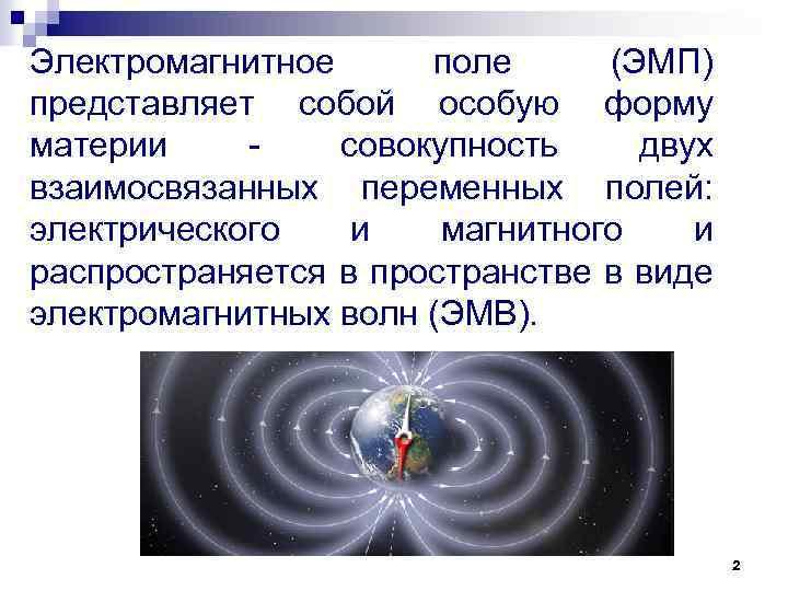 Электромагнитное поле (ЭМП) представляет собой особую форму материи совокупность двух взаимосвязанных переменных полей: электрического